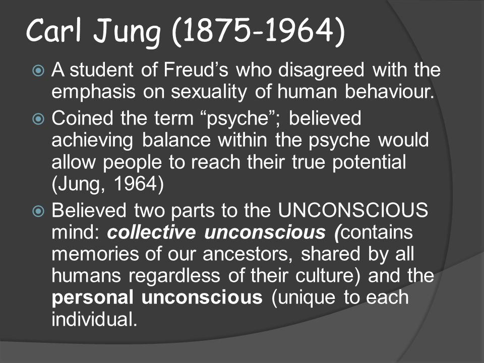 Carl Jung (1875-1964)  A student of Freud's who disagreed with the emphasis on sexuality of human behaviour.
