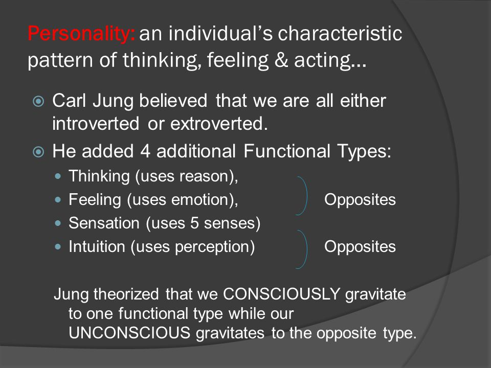 Personality: an individual's characteristic pattern of thinking, feeling & acting...