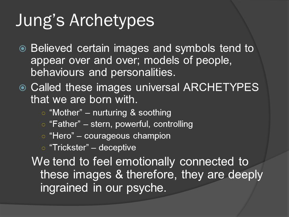 Jung's Archetypes  Believed certain images and symbols tend to appear over and over; models of people, behaviours and personalities.