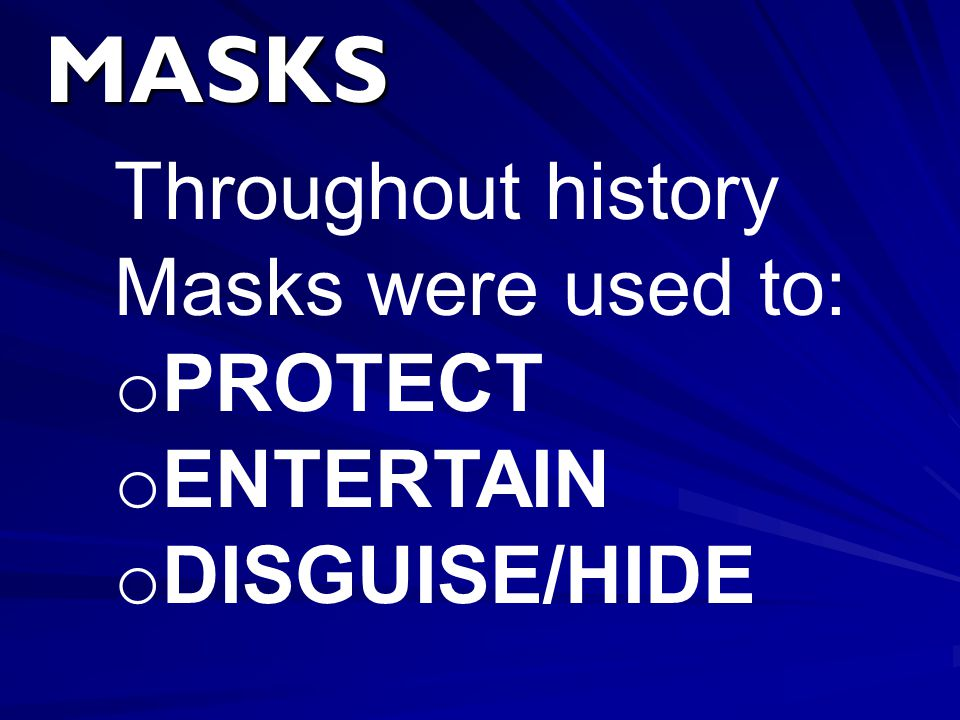 MASKS Throughout history Masks were used to: o PROTECT o ENTERTAIN o DISGUISE/HIDE