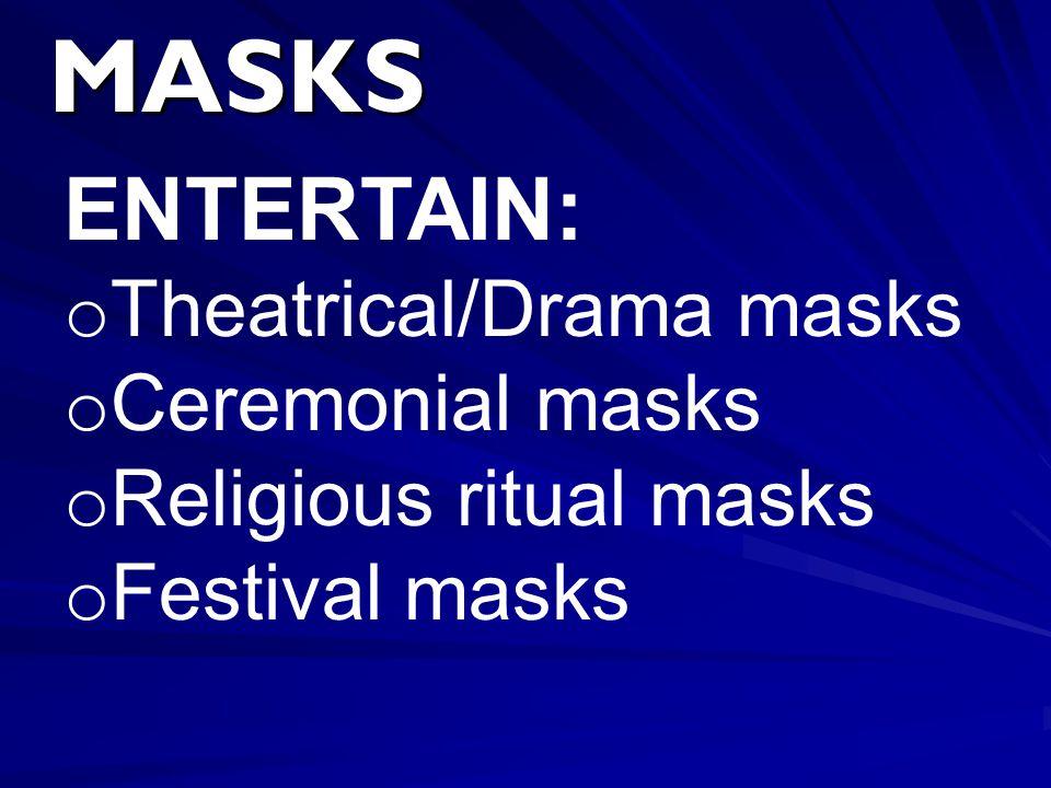 MASKS ENTERTAIN: o Theatrical/Drama masks o Ceremonial masks o Religious ritual masks o Festival masks