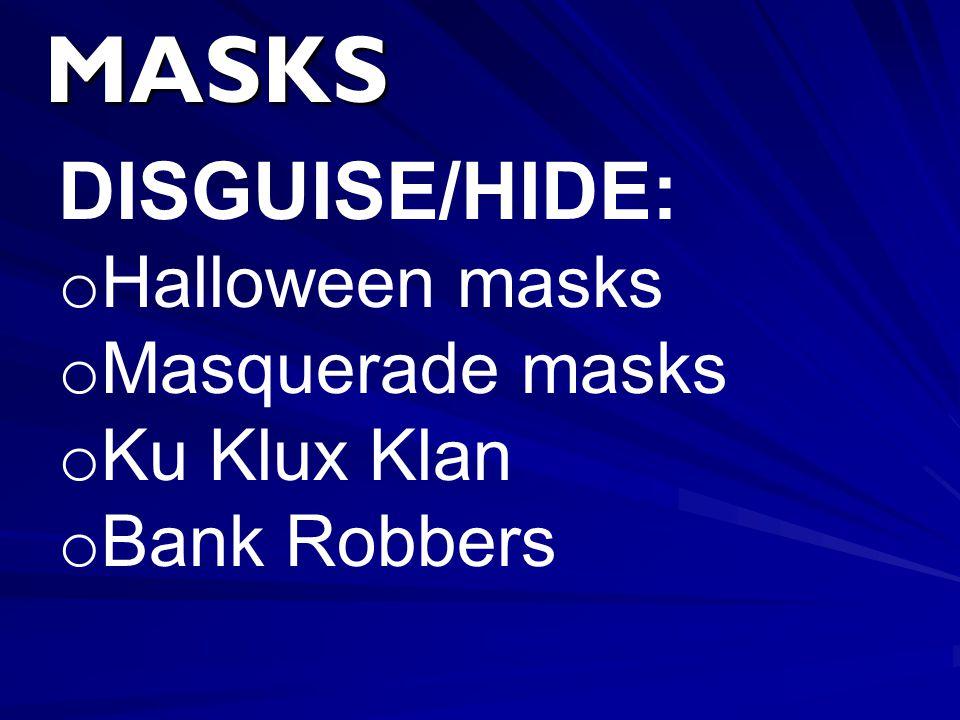 MASKS DISGUISE/HIDE: o Halloween masks o Masquerade masks o Ku Klux Klan o Bank Robbers