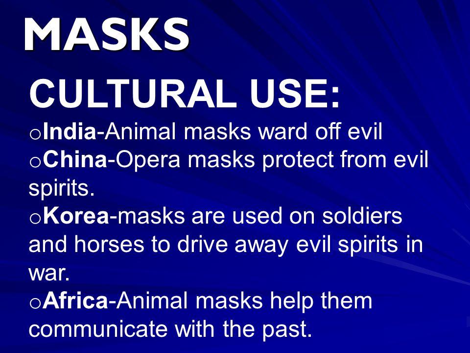 MASKS CULTURAL USE: o India-Animal masks ward off evil o China-Opera masks protect from evil spirits. o Korea-masks are used on soldiers and horses to