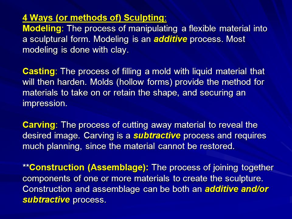 4 Ways (or methods of) Sculpting: Modeling: The process of manipulating a flexible material into a sculptural form.