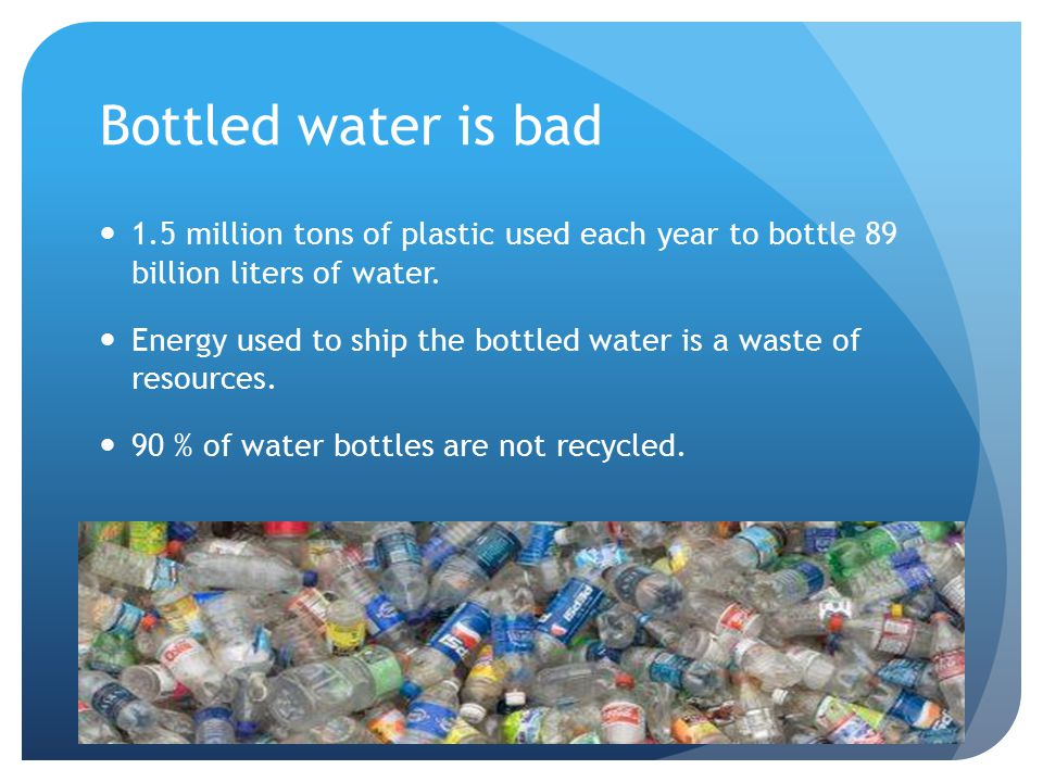 Bottled water is bad 1.5 million tons of plastic used each year to bottle 89 billion liters of water.