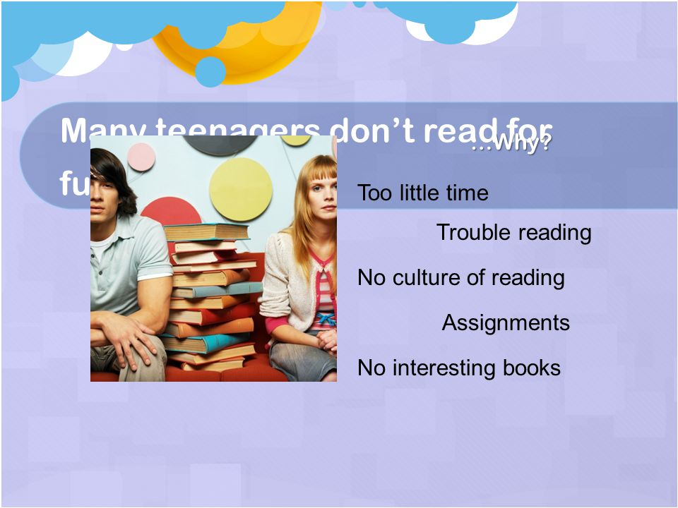 Many teenagers don't read for fun… …Why.
