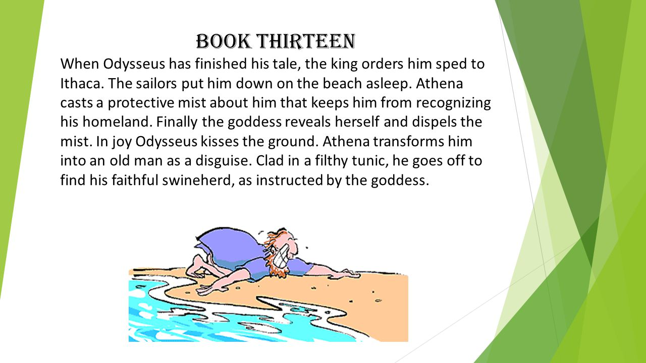 Book Thirteen When Odysseus has finished his tale, the king orders him sped to Ithaca.