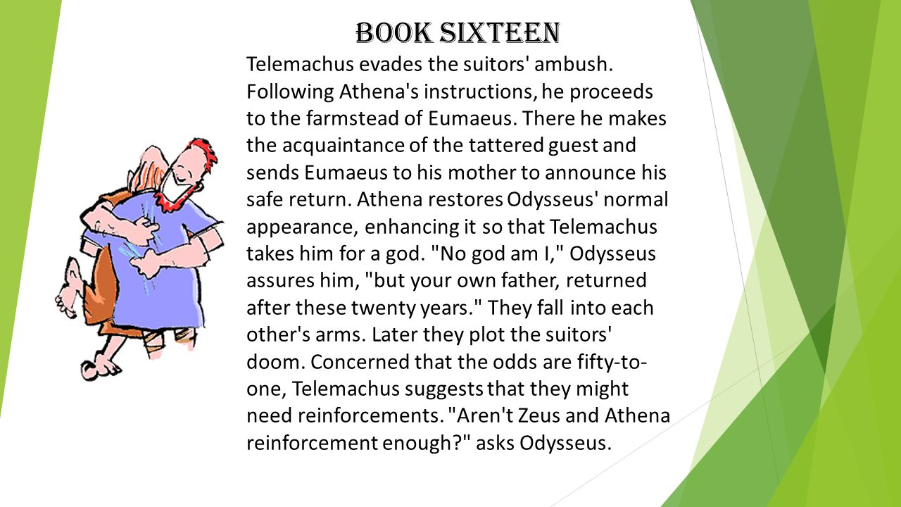 Book Sixteen Telemachus evades the suitors' ambush. Following Athena's instructions, he proceeds to the farmstead of Eumaeus. There he makes the acqua