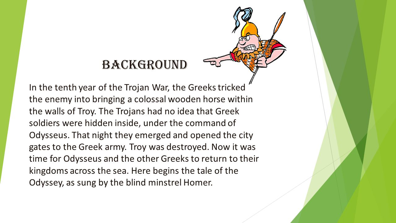 Background In the tenth year of the Trojan War, the Greeks tricked the enemy into bringing a colossal wooden horse within the walls of Troy.