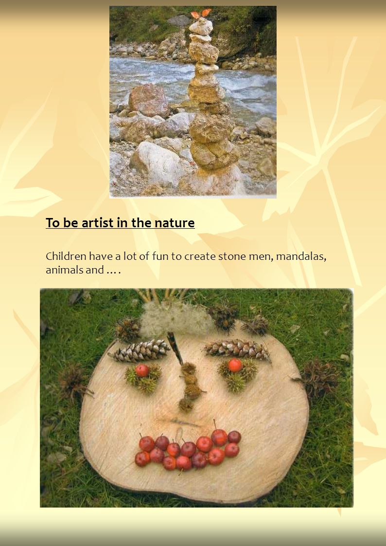 To be artist in the nature Children have a lot of fun to create stone men, mandalas, animals and ….
