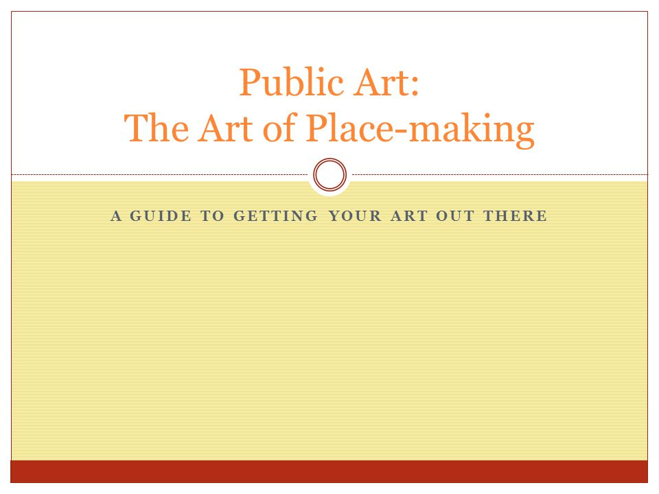 A GUIDE TO GETTING YOUR ART OUT THERE Public Art: The Art of Place-making