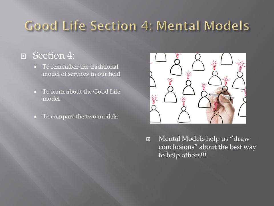  Section 4:  To remember the traditional model of services in our field  To learn about the Good Life model  To compare the two models  Mental Models help us draw conclusions about the best way to help others!!!