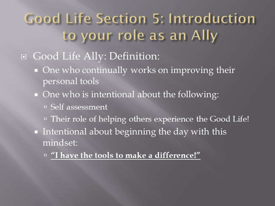  Good Life Ally: Definition:  One who continually works on improving their personal tools  One who is intentional about the following:  Self assessment  Their role of helping others experience the Good Life.