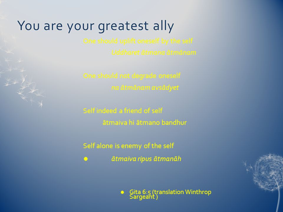 You are your greatest allyYou are your greatest ally One should uplift oneself by the self Uddharet ātmana ātmānam One should not degrade oneself na ātmānam avsādyet Self indeed a friend of self ātmaiva hi ātmano bandhur Self alone is enemy of the self  ātmaiva ripus ātmanāh  Gita 6:5 (translation Winthrop Sargeant )