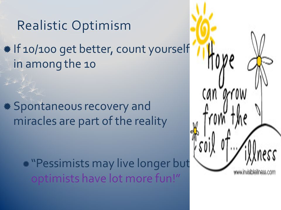 Realistic OptimismRealistic Optimism  If 10/100 get better, count yourself in among the 10  Spontaneous recovery and miracles are part of the reality  Pessimists may live longer but optimists have lot more fun!