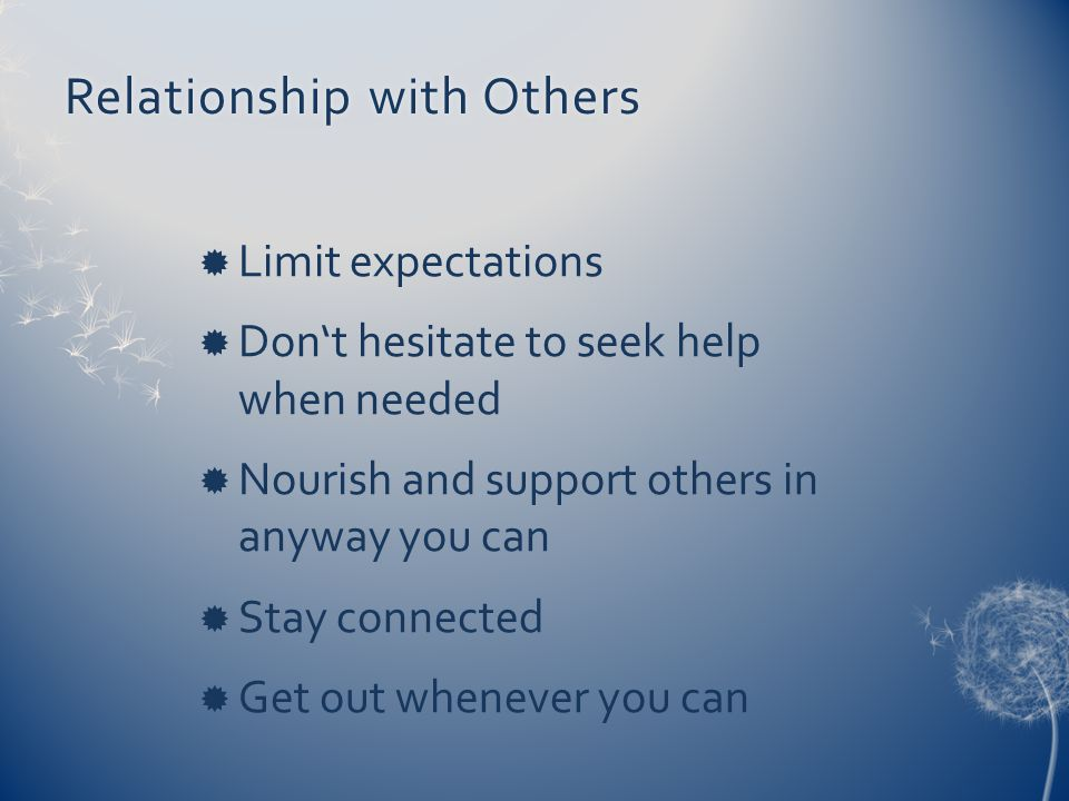 Relationship with OthersRelationship with Others  Limit expectations  Don't hesitate to seek help when needed  Nourish and support others in anyway you can  Stay connected  Get out whenever you can