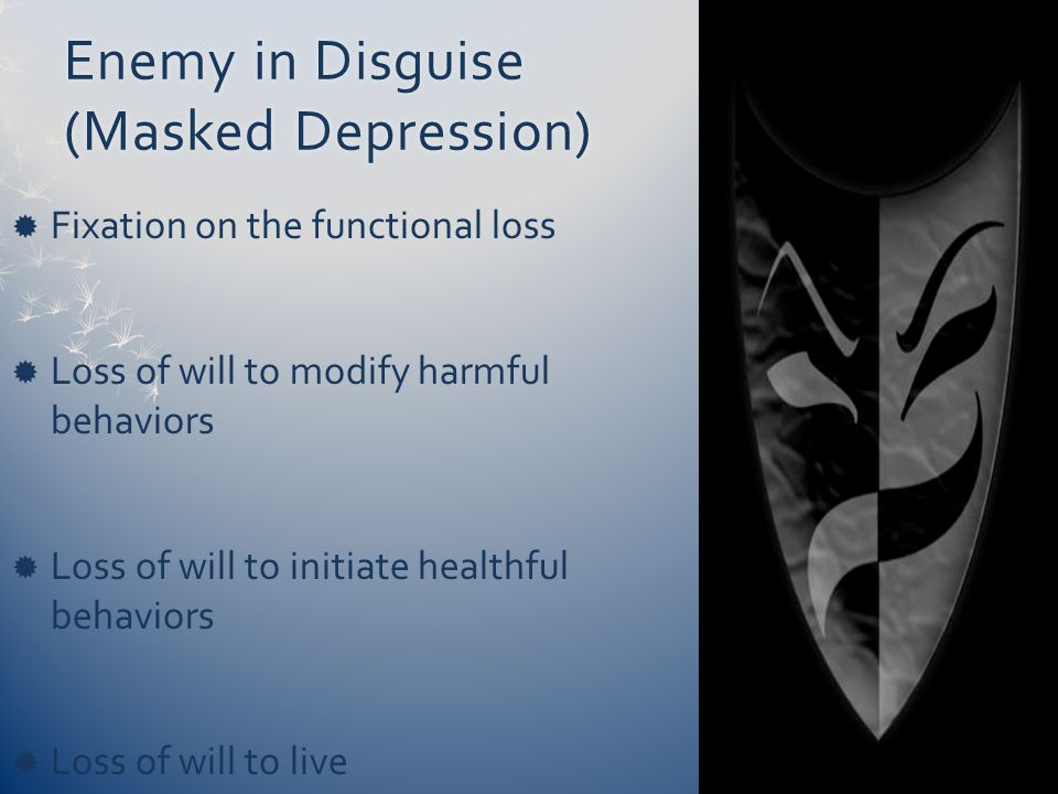 Enemy in Disguise (Masked Depression)  Fixation on the functional loss  Loss of will to modify harmful behaviors  Loss of will to initiate healthful behaviors  Loss of will to live