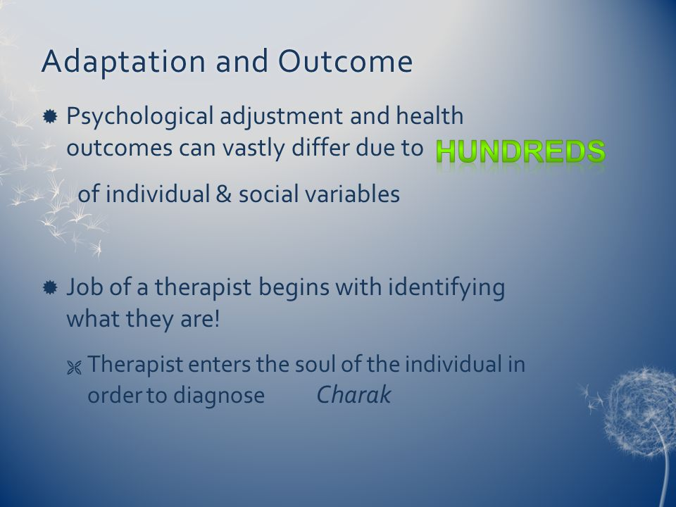 Adaptation and OutcomeAdaptation and Outcome  Psychological adjustment and health outcomes can vastly differ due to of individual & social variables  Job of a therapist begins with identifying what they are.