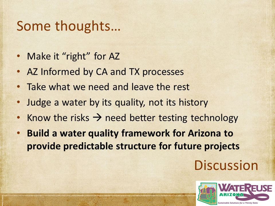 Some thoughts… Make it right for AZ AZ Informed by CA and TX processes Take what we need and leave the rest Judge a water by its quality, not its history Know the risks  need better testing technology Build a water quality framework for Arizona to provide predictable structure for future projects Discussion