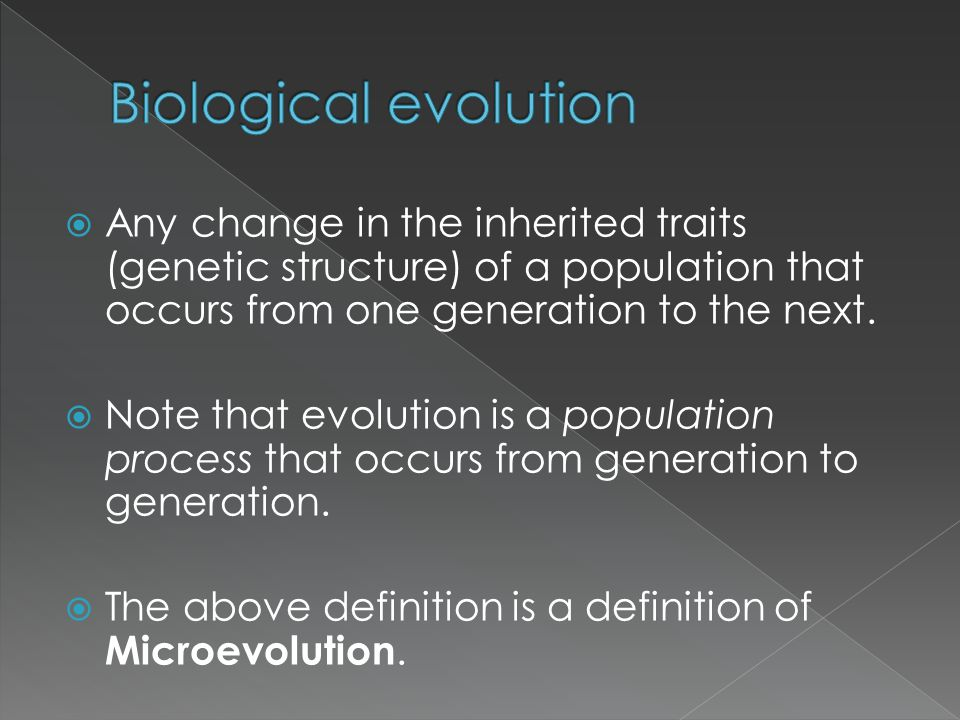  Any change in the inherited traits (genetic structure) of a population that occurs from one generation to the next.  Note that evolution is a popul