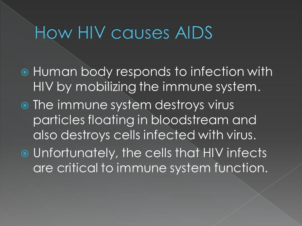  Human body responds to infection with HIV by mobilizing the immune system.  The immune system destroys virus particles floating in bloodstream and