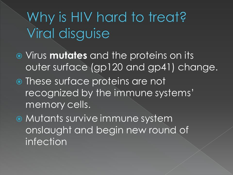  Virus mutates and the proteins on its outer surface (gp120 and gp41) change.  These surface proteins are not recognized by the immune systems' memo