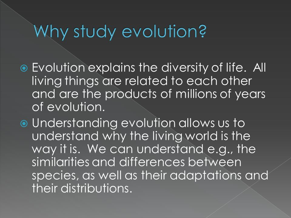  Evolution explains the diversity of life. All living things are related to each other and are the products of millions of years of evolution.  Unde