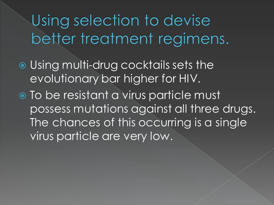  Using multi-drug cocktails sets the evolutionary bar higher for HIV.  To be resistant a virus particle must possess mutations against all three dru