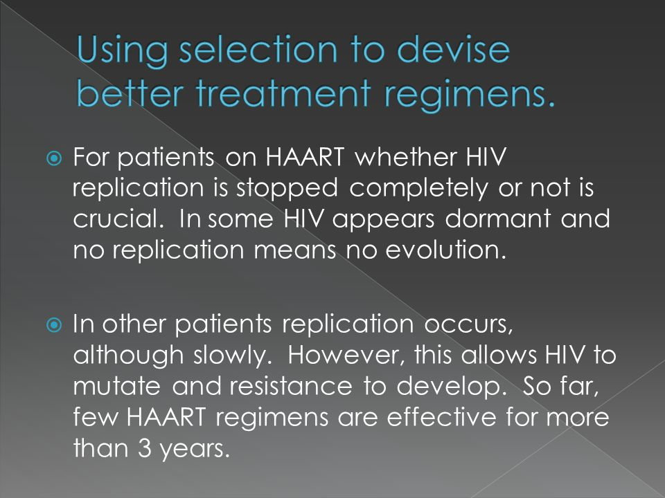  For patients on HAART whether HIV replication is stopped completely or not is crucial. In some HIV appears dormant and no replication means no evolu