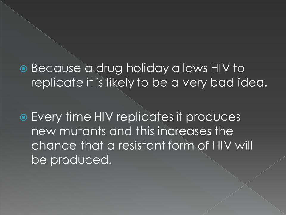 Because a drug holiday allows HIV to replicate it is likely to be a very bad idea.  Every time HIV replicates it produces new mutants and this incr