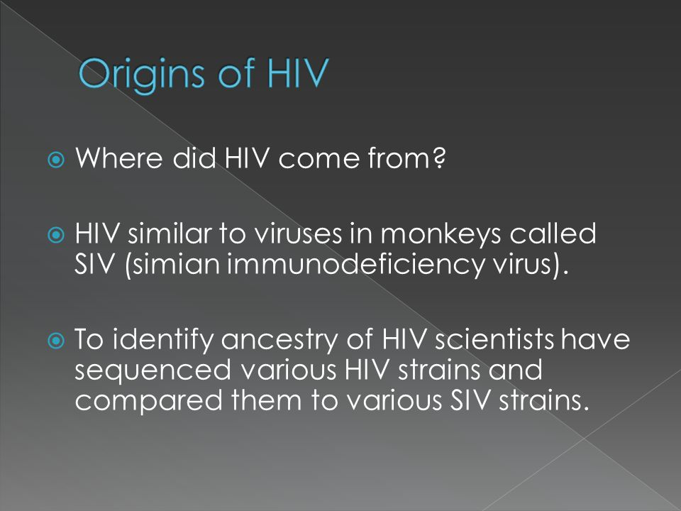  Where did HIV come from?  HIV similar to viruses in monkeys called SIV (simian immunodeficiency virus).  To identify ancestry of HIV scientists ha