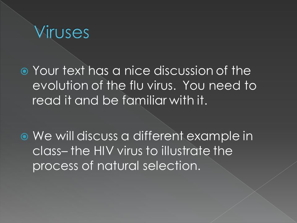  Your text has a nice discussion of the evolution of the flu virus. You need to read it and be familiar with it.  We will discuss a different exampl
