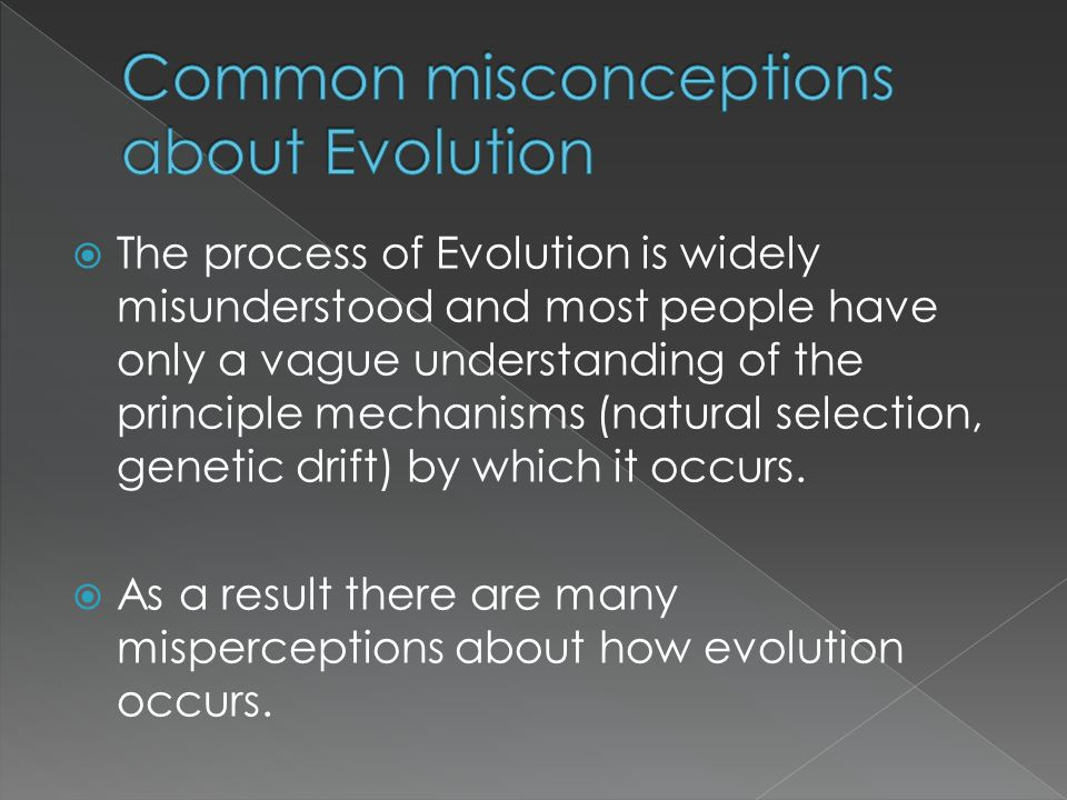 The process of Evolution is widely misunderstood and most people have only a vague understanding of the principle mechanisms (natural selection, gen