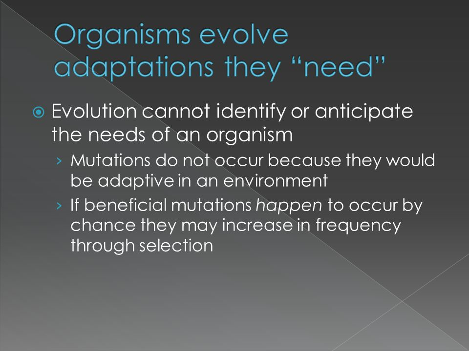  Evolution cannot identify or anticipate the needs of an organism › Mutations do not occur because they would be adaptive in an environment › If bene