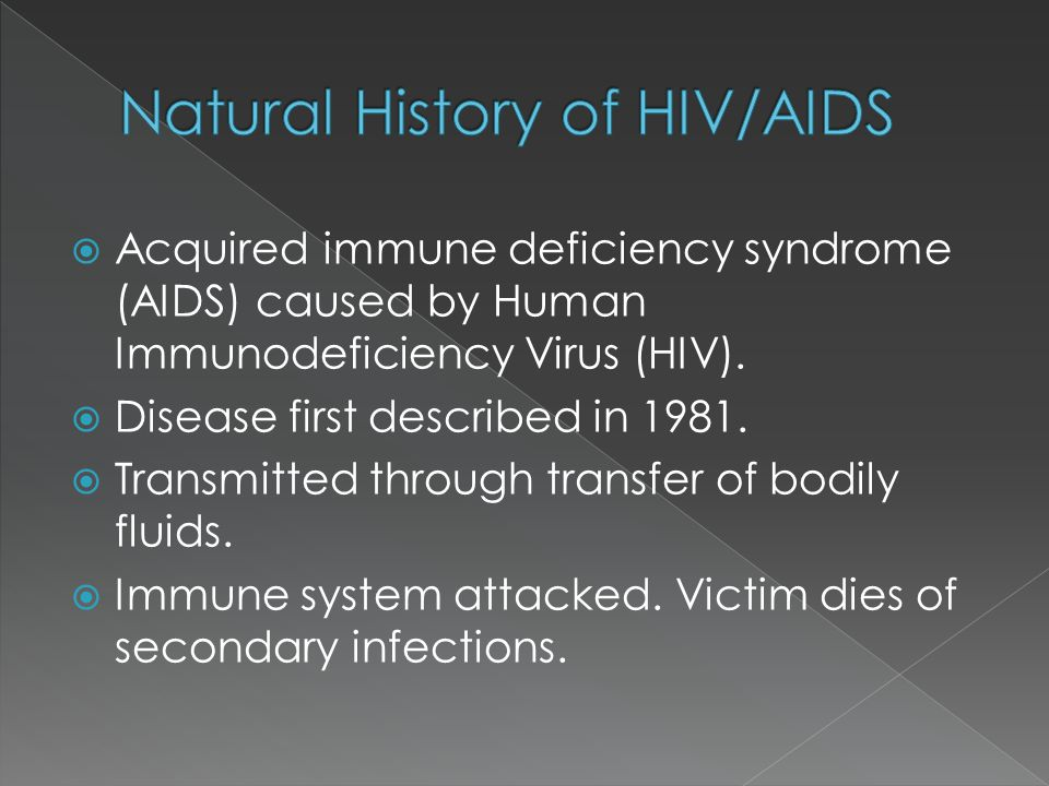 Acquired immune deficiency syndrome (AIDS) caused by Human Immunodeficiency Virus (HIV).  Disease first described in 1981.  Transmitted through tr
