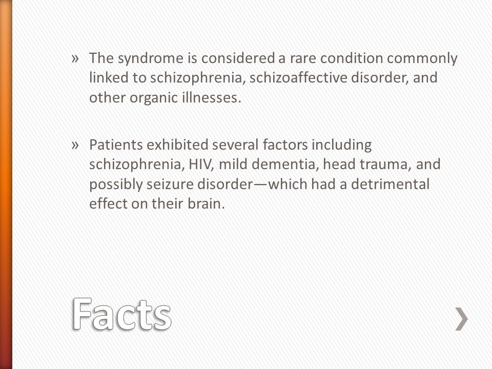 » The syndrome is considered a rare condition commonly linked to schizophrenia, schizoaffective disorder, and other organic illnesses.