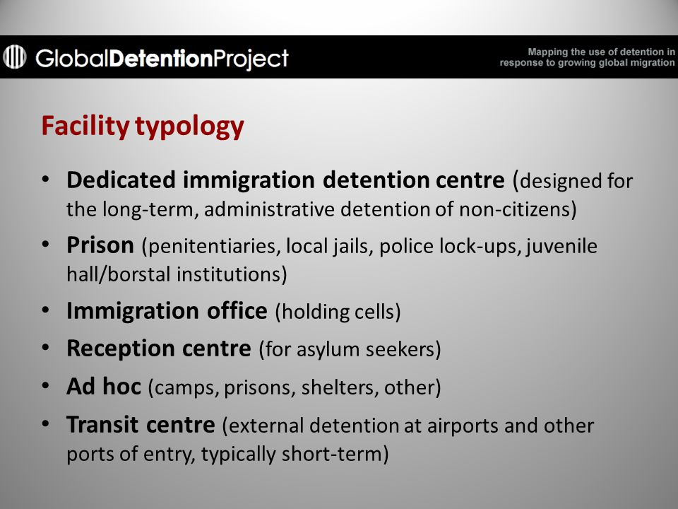 Facility typology Dedicated immigration detention centre ( designed for the long-term, administrative detention of non-citizens) Prison (penitentiaries, local jails, police lock-ups, juvenile hall/borstal institutions) Immigration office (holding cells) Reception centre (for asylum seekers) Ad hoc (camps, prisons, shelters, other) Transit centre (external detention at airports and other ports of entry, typically short-term)