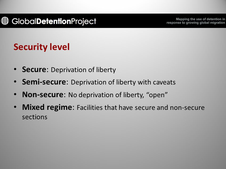 Security level Secure: Deprivation of liberty Semi-secure: Deprivation of liberty with caveats Non-secure: No deprivation of liberty, open Mixed regime: Facilities that have secure and non-secure sections