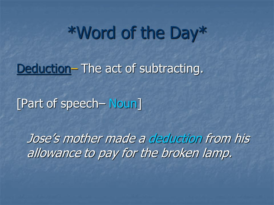 *Word of the Day* Deduction– The act of subtracting. [Part of speech– Noun] Jose's mother made a deduction from his allowance to pay for the broken la