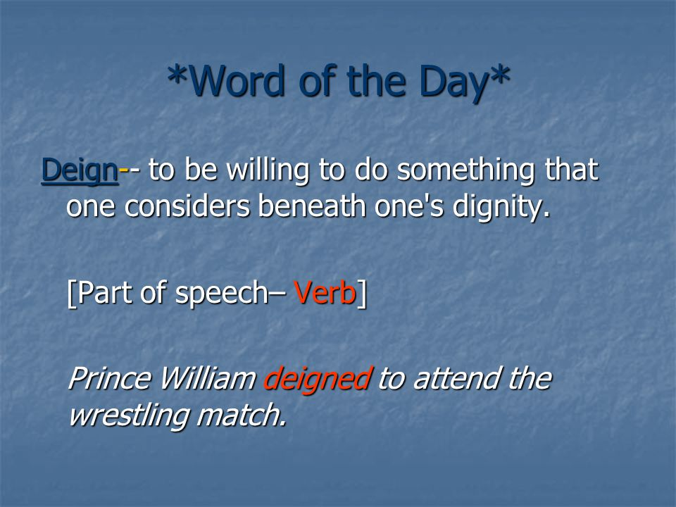 *Word of the Day* Deign-- to be willing to do something that one considers beneath one s dignity.