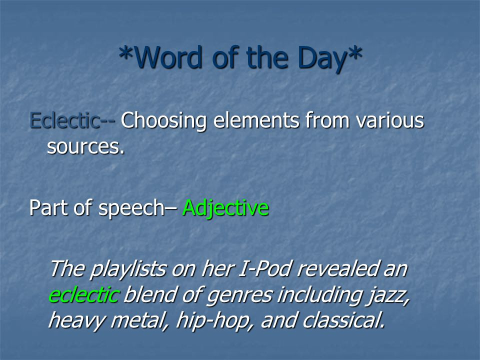 *Word of the Day* Eclectic-- Choosing elements from various sources. Part of speech– Adjective The playlists on her I-Pod revealed an eclectic blend o