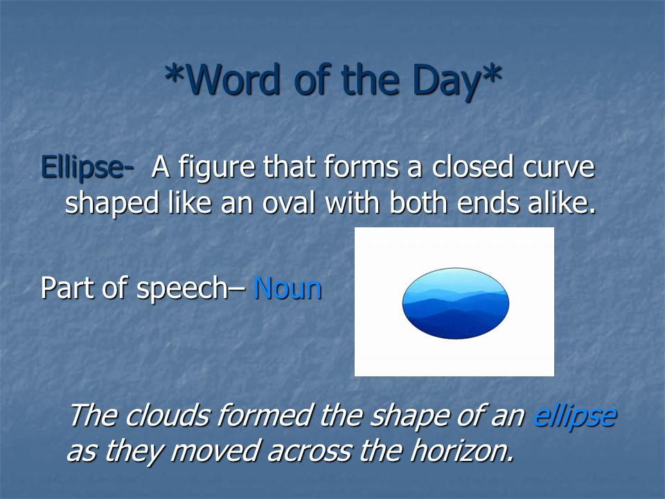 *Word of the Day* Ellipse- A figure that forms a closed curve shaped like an oval with both ends alike. Part of speech– Noun The clouds formed the sha