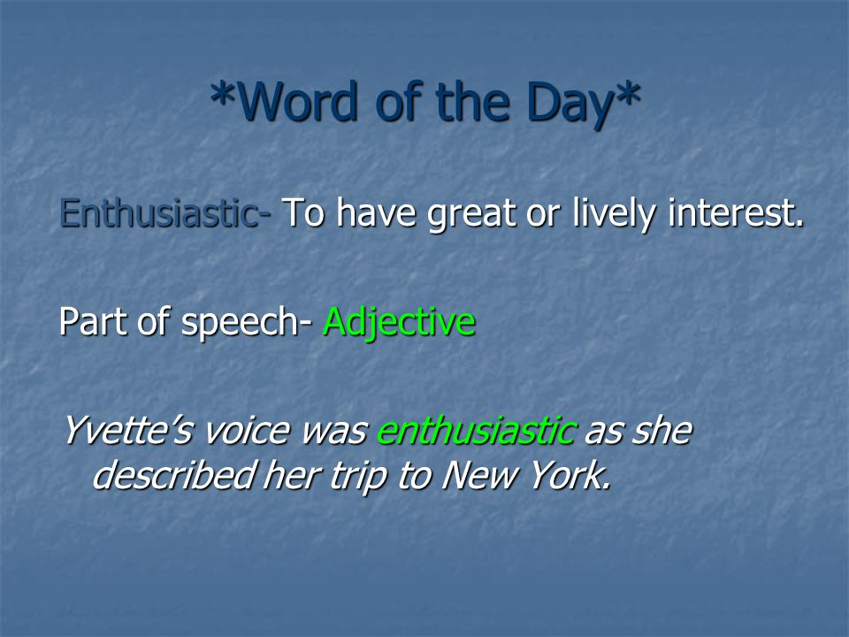 *Word of the Day* Enthusiastic- To have great or lively interest. Part of speech- Adjective Yvette's voice was enthusiastic as she described her trip
