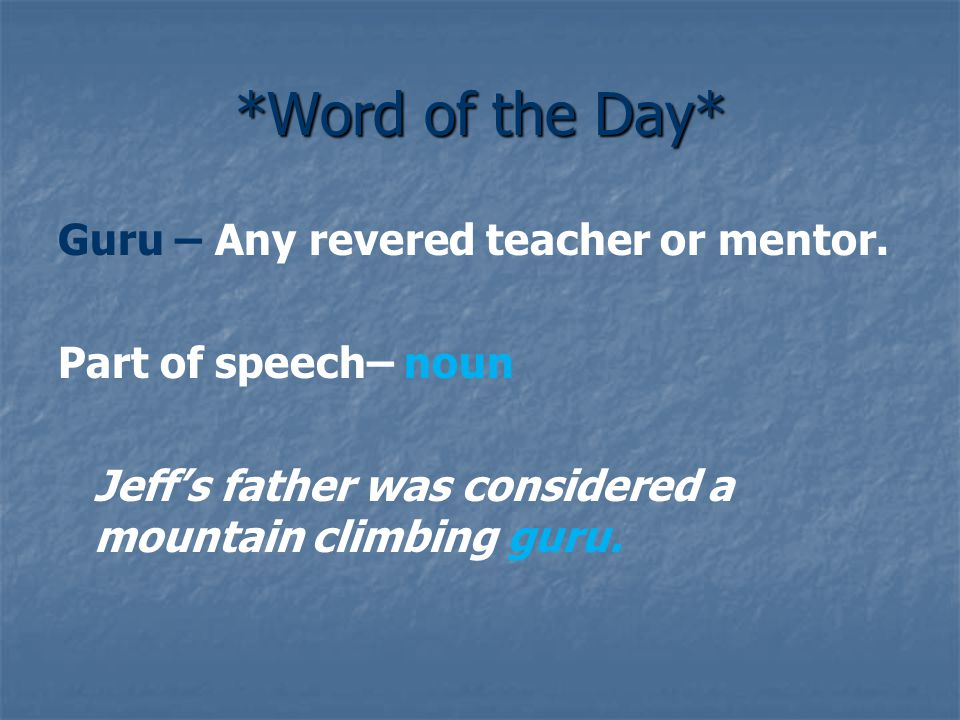 *Word of the Day* Guru – Any revered teacher or mentor. Part of speech– noun Jeff's father was considered a mountain climbing guru.