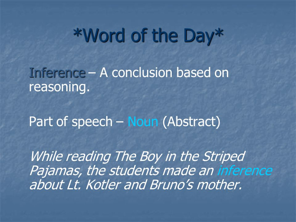 *Word of the Day* Inference Inference – A conclusion based on reasoning. Part of speech – Noun (Abstract) While reading The Boy in the Striped Pajamas