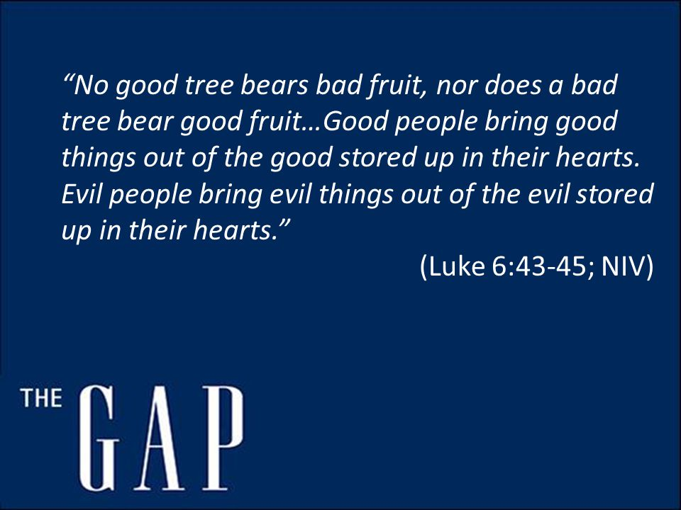 No good tree bears bad fruit, nor does a bad tree bear good fruit…Good people bring good things out of the good stored up in their hearts.