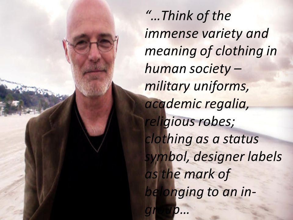 …Think of the immense variety and meaning of clothing in human society – military uniforms, academic regalia, religious robes; clothing as a status symbol, designer labels as the mark of belonging to an in- group…