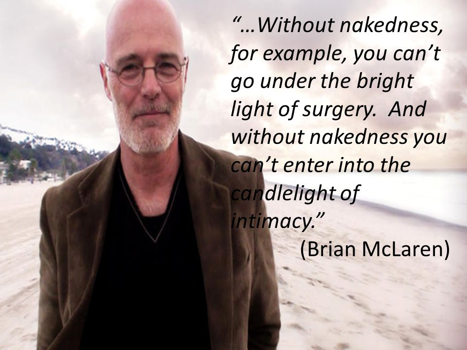 …Without nakedness, for example, you can't go under the bright light of surgery.
