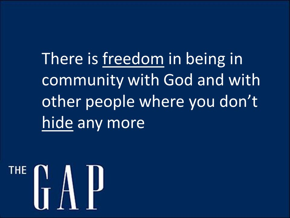 There is freedom in being in community with God and with other people where you don't hide any more