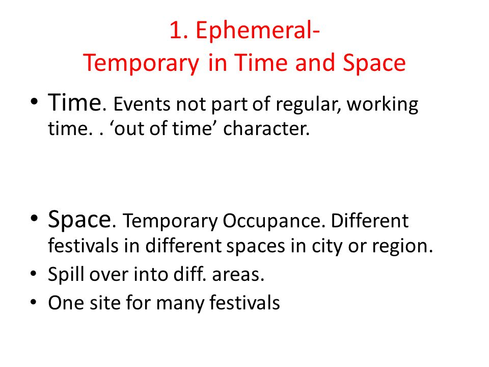 1. Ephemeral- Temporary in Time and Space Time. Events not part of regular, working time..